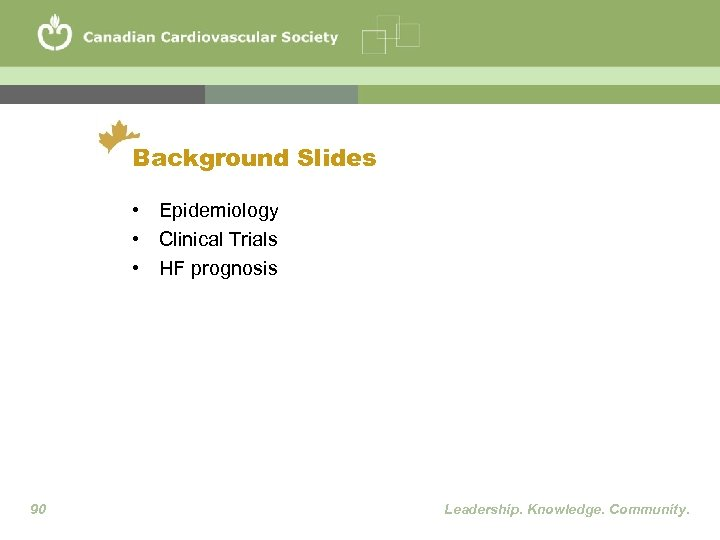 Background Slides • Epidemiology • Clinical Trials • HF prognosis 90 Leadership. Knowledge. Community.