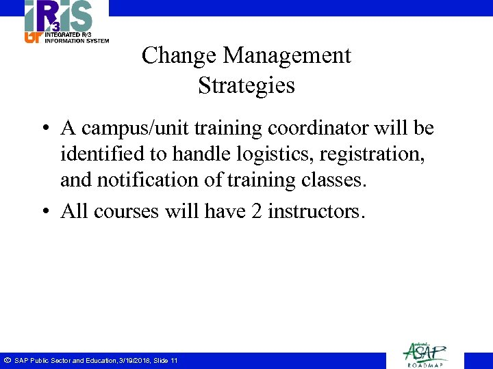 Change Management Strategies • A campus/unit training coordinator will be identified to handle logistics,
