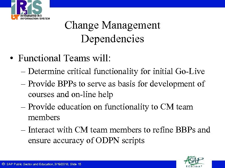 Change Management Dependencies • Functional Teams will: – Determine critical functionality for initial Go-Live