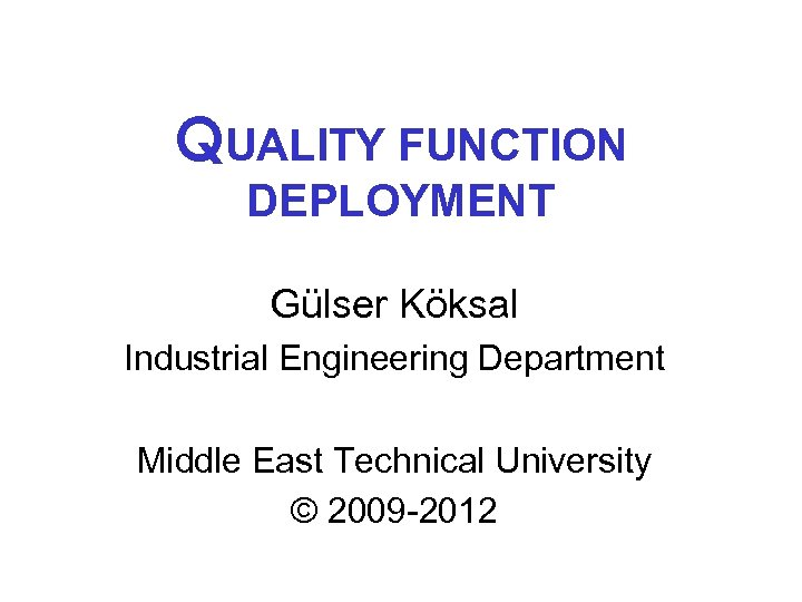 QUALITY FUNCTION DEPLOYMENT Gülser Köksal Industrial Engineering Department Middle East Technical University © 2009