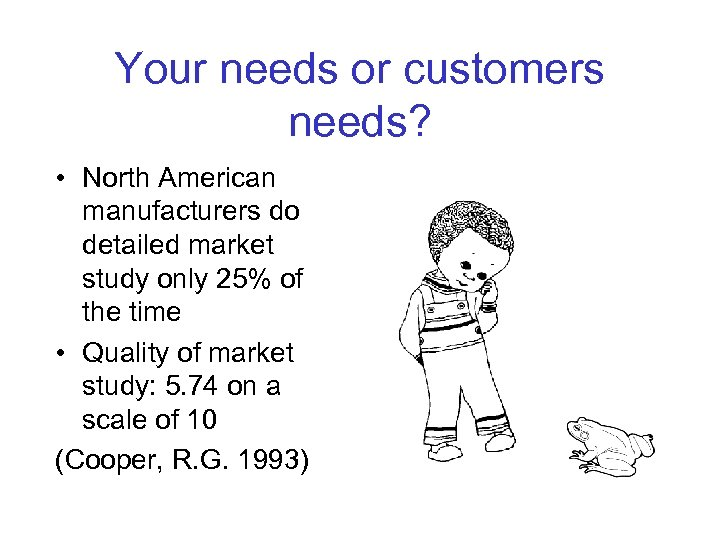 Your needs or customers needs? • North American manufacturers do detailed market study only