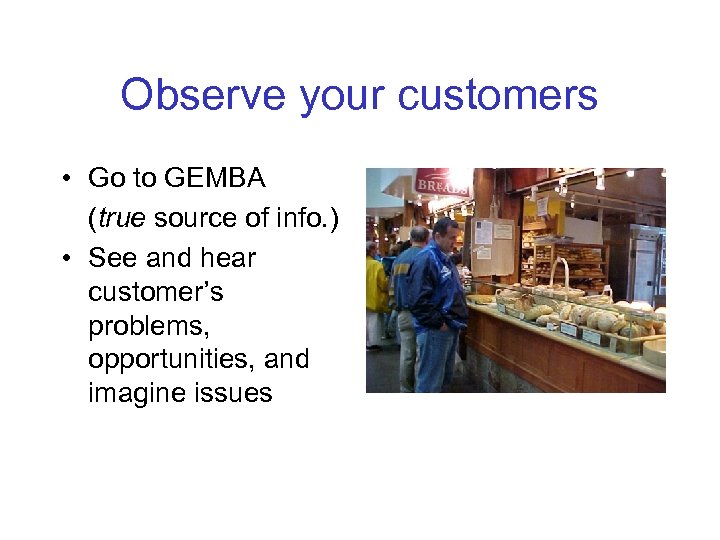 Observe your customers • Go to GEMBA (true source of info. ) • See
