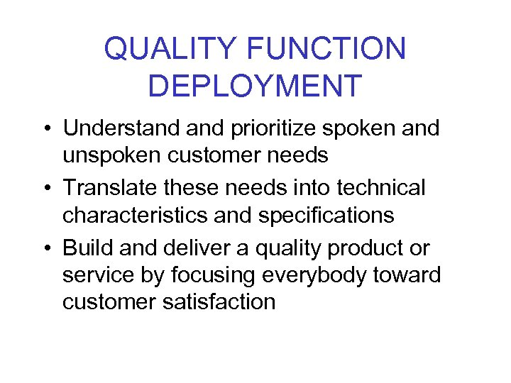 QUALITY FUNCTION DEPLOYMENT • Understand prioritize spoken and unspoken customer needs • Translate these