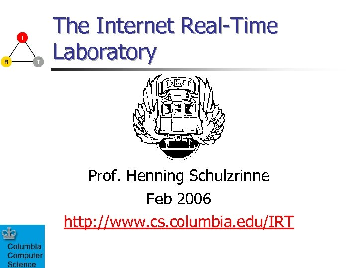 The Internet Real-Time Laboratory Prof. Henning Schulzrinne Feb 2006 http: //www. cs. columbia. edu/IRT