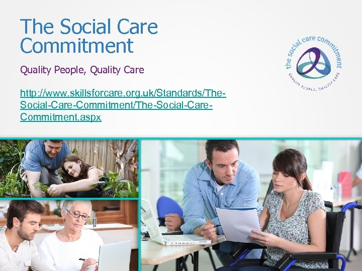 The Social Care Commitment Quality People, Quality Care http: //www. skillsforcare. org. uk/Standards/The. Social-Care-Commitment/The-Social-Care.