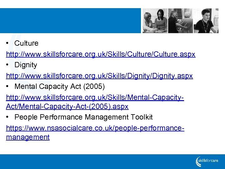 • Culture http: //www. skillsforcare. org. uk/Skills/Culture. aspx • Dignity http: //www. skillsforcare.