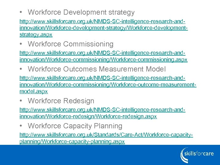 • Workforce Development strategy http: //www. skillsforcare. org. uk/NMDS-SC-intelligence-research-andinnovation/Workforce-development-strategy/Workforce-developmentstrategy. aspx • Workforce Commissioning