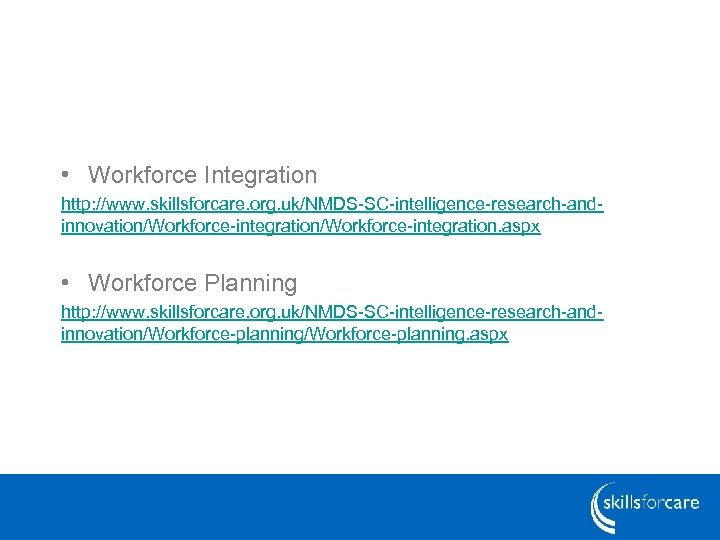 • Workforce Integration http: //www. skillsforcare. org. uk/NMDS-SC-intelligence-research-andinnovation/Workforce-integration. aspx • Workforce Planning http: