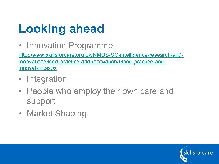 Looking ahead • Innovation Programme http: //www. skillsforcare. org. uk/NMDS-SC-intelligence-research-andinnovation/Good-practice-and-innovation/Good-practice-andinnovation. aspx • Integration •