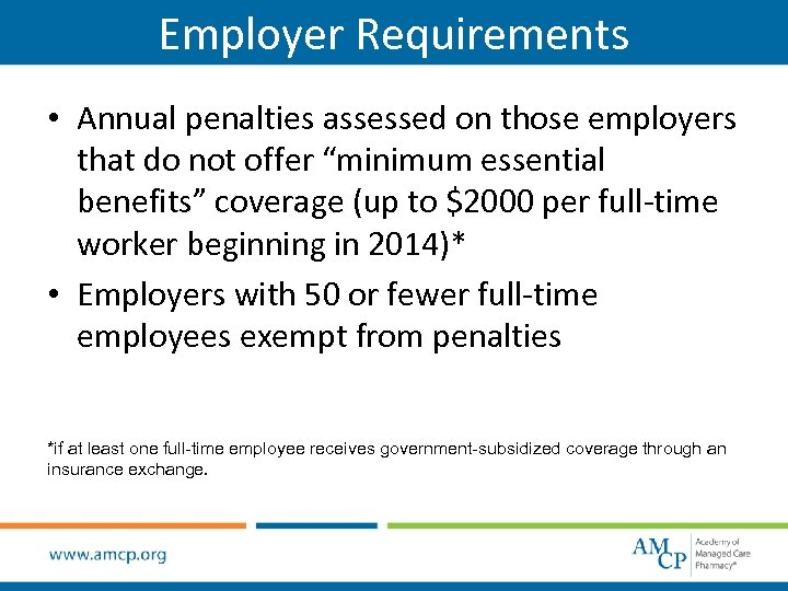 "Employer Requirements • Annual penalties assessed on those employers that do not offer ""minimum"