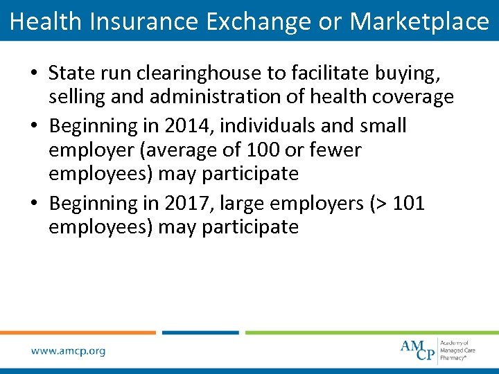 Health Insurance Exchange or Marketplace • State run clearinghouse to facilitate buying, selling and