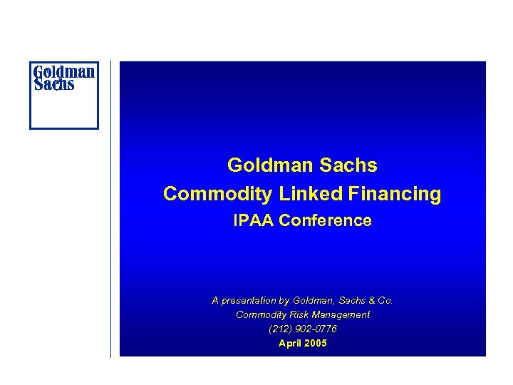 Goldman Sachs Commodity Linked Financing IPAA Conference A presentation by Goldman, Sachs & Co.