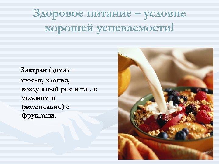 Здоровое питание – условие хорошей успеваемости! Завтрак (дома) – мюсли, хлопья, воздушный рис и