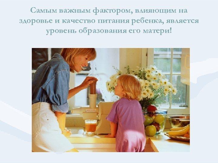 Самым важным фактором, влияющим на здоровье и качество питания ребенка, является уровень образования его