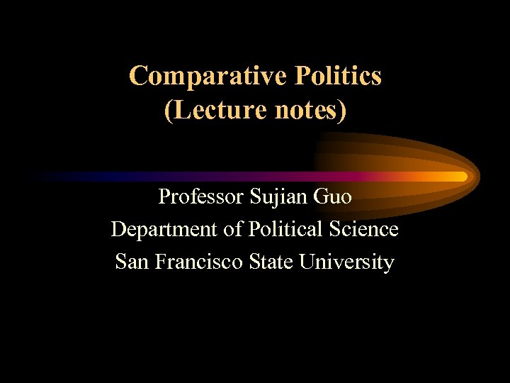 Comparative Politics (Lecture notes) Professor Sujian Guo Department of Political Science San Francisco State