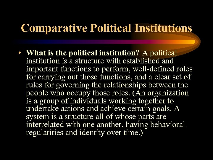 Comparative Political Institutions • What is the political institution? A political institution is a