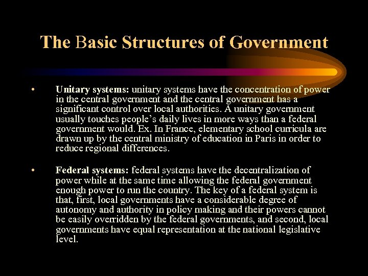 The Basic Structures of Government • Unitary systems: unitary systems have the concentration of