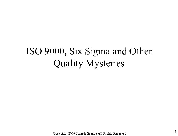 ISO 9000, Six Sigma and Other Quality Mysteries Copyright 2003 Joseph Greene All Rights