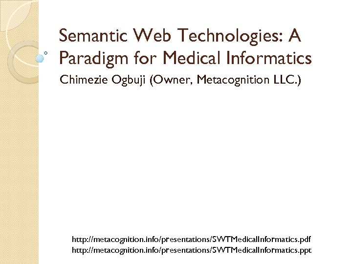 Semantic Web Technologies: A Paradigm for Medical Informatics Chimezie Ogbuji (Owner, Metacognition LLC. )