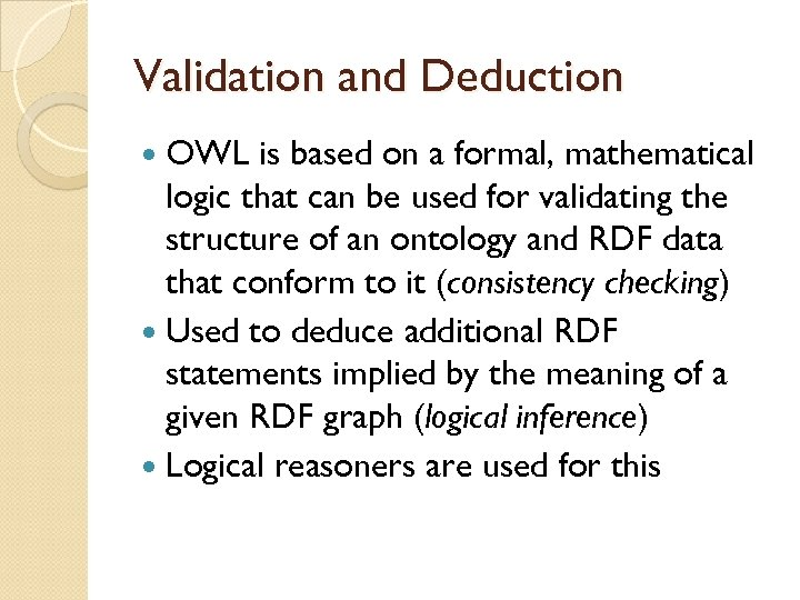 Validation and Deduction OWL is based on a formal, mathematical logic that can be