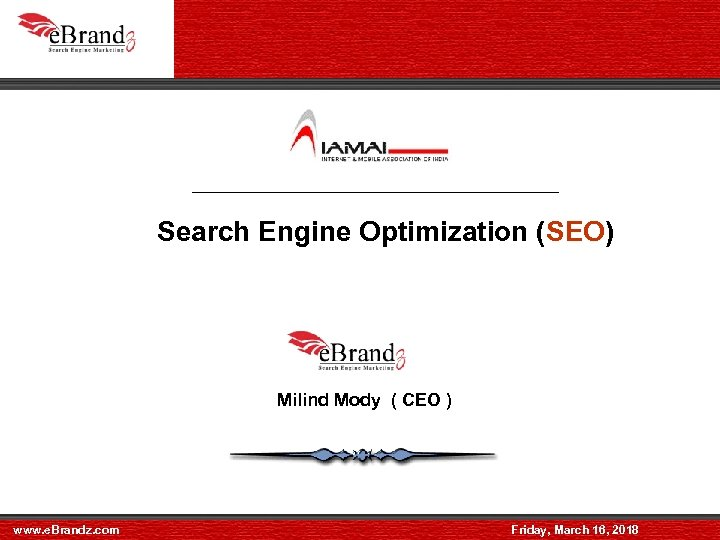 Search Engine Optimization (SEO) Milind Mody ( CEO ) www. e. Brandz. com Friday,