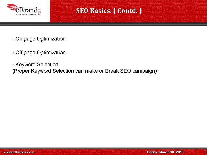 SEO Basics. ( Contd. ) - On page Optimization - Off page Optimization -