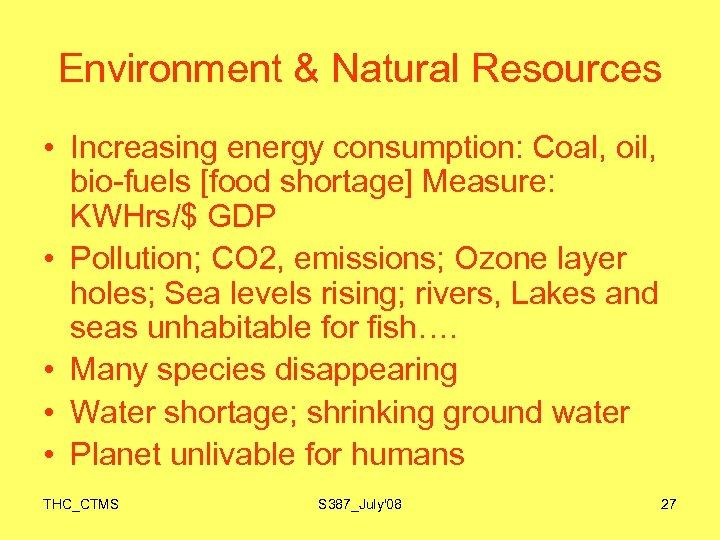Environment & Natural Resources • Increasing energy consumption: Coal, oil, bio-fuels [food shortage] Measure: