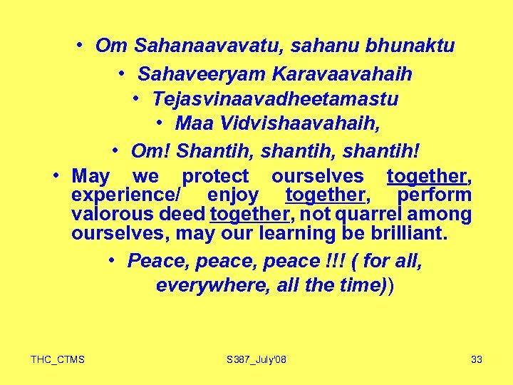 • Om Sahanaavavatu, sahanu bhunaktu • Sahaveeryam Karavaavahaih • Tejasvinaavadheetamastu • Maa Vidvishaavahaih,