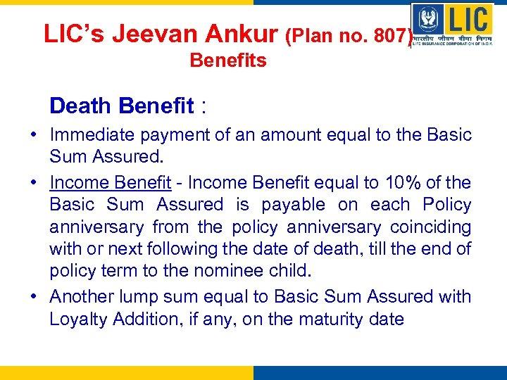 LIC's Jeevan Ankur (Plan no. 807) Benefits Death Benefit : • Immediate payment of