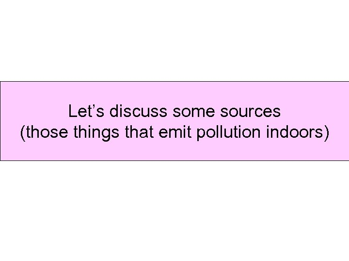 Let's discuss some sources Indoor pollution sources (those things that emit pollution indoors)