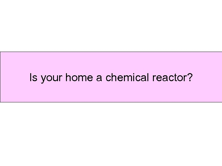 Is your home a chemical reactor?