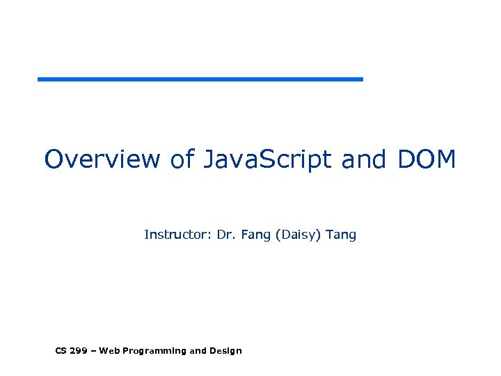 Overview of Java. Script and DOM Instructor: Dr. Fang (Daisy) Tang CS 299 –