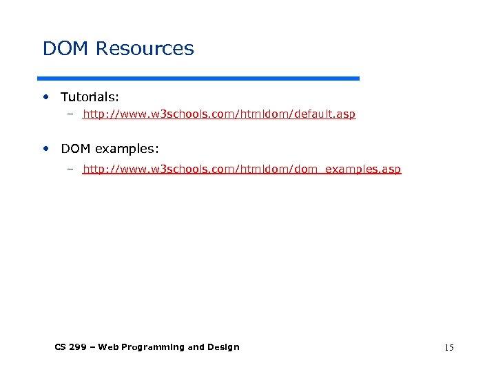 DOM Resources • Tutorials: – http: //www. w 3 schools. com/htmldom/default. asp • DOM
