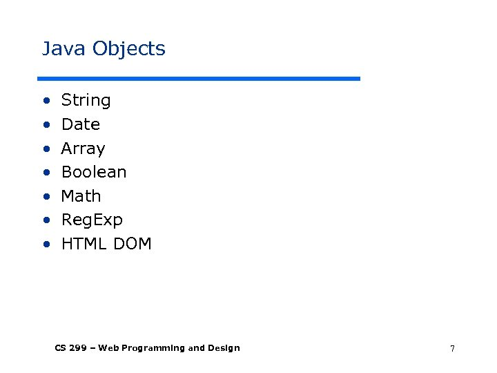 Java Objects • • String Date Array Boolean Math Reg. Exp HTML DOM CS