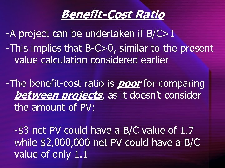 Benefit-Cost Ratio -A project can be undertaken if B/C>1 -This implies that B-C>0, similar