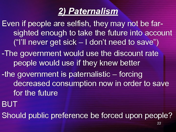 2) Paternalism Even if people are selfish, they may not be farsighted enough to