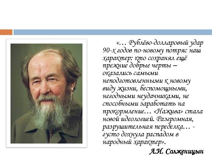 «… Рублёво-долларовый удар 90 -х годов по-новому потряс наш характер: кто сохранял ещё