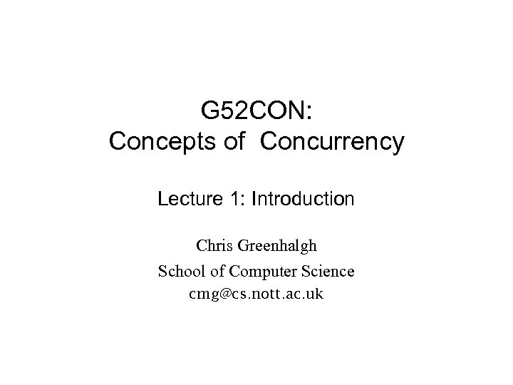G 52 CON: Concepts of Concurrency Lecture 1: Introduction Chris Greenhalgh School of Computer