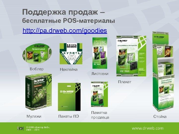Поддержка продаж – бесплатные POS-материалы http: //pa. drweb. com/goodies Воблер Наклейка Листовки Плакат Муляжи