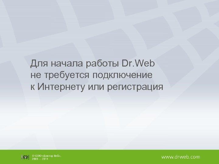 Для начала работы Dr. Web не требуется подключение к Интернету или регистрация