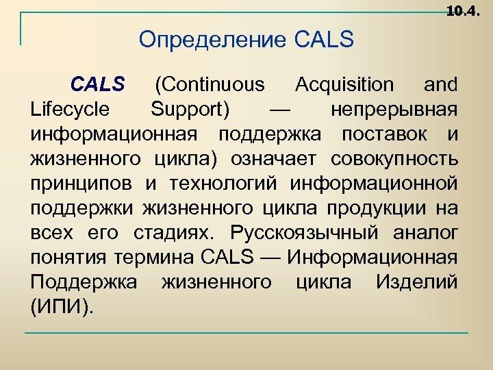 10. 4. Определение CALS (Continuous Acquisition and Lifecycle Support) — непрерывная информационная поддержка поставок