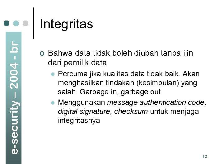 e-security – 2004 - br Integritas ¢ Bahwa data tidak boleh diubah tanpa ijin
