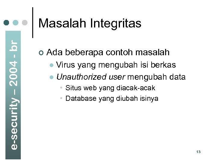 e-security – 2004 - br Masalah Integritas ¢ Ada beberapa contoh masalah Virus yang