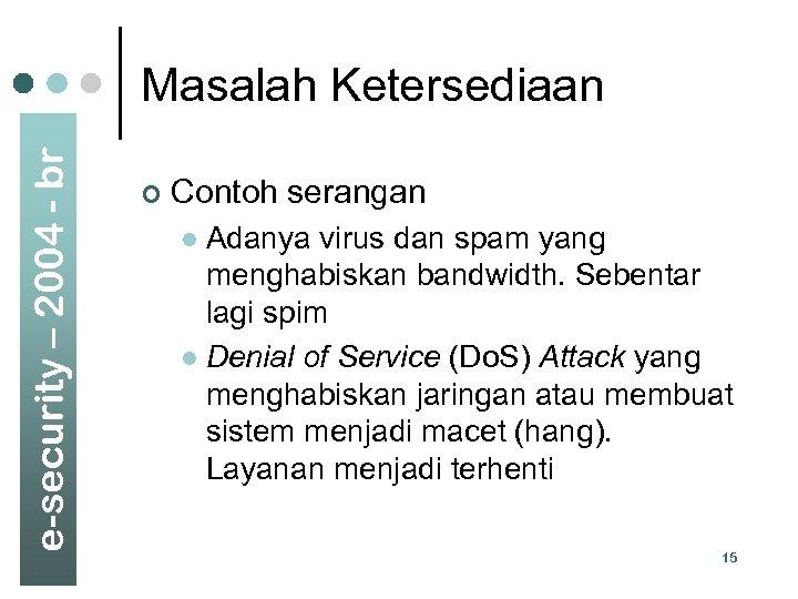 e-security – 2004 - br Masalah Ketersediaan ¢ Contoh serangan Adanya virus dan spam