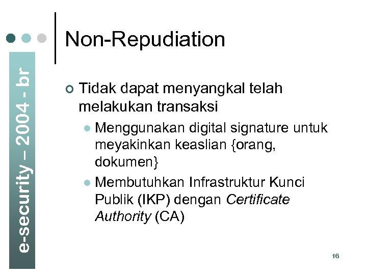 e-security – 2004 - br Non-Repudiation ¢ Tidak dapat menyangkal telah melakukan transaksi Menggunakan