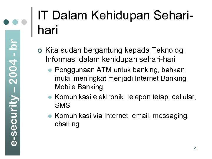 e-security – 2004 - br IT Dalam Kehidupan Sehari ¢ Kita sudah bergantung kepada