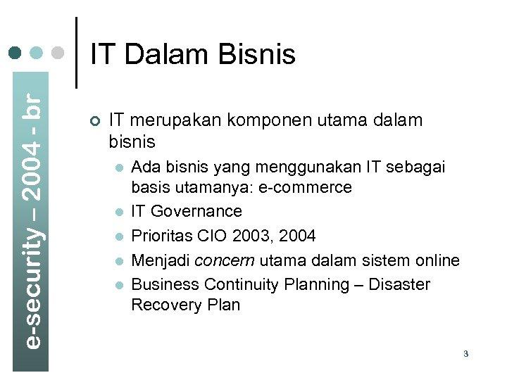 e-security – 2004 - br IT Dalam Bisnis ¢ IT merupakan komponen utama dalam