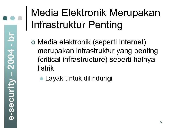 e-security – 2004 - br Media Elektronik Merupakan Infrastruktur Penting ¢ Media elektronik (seperti