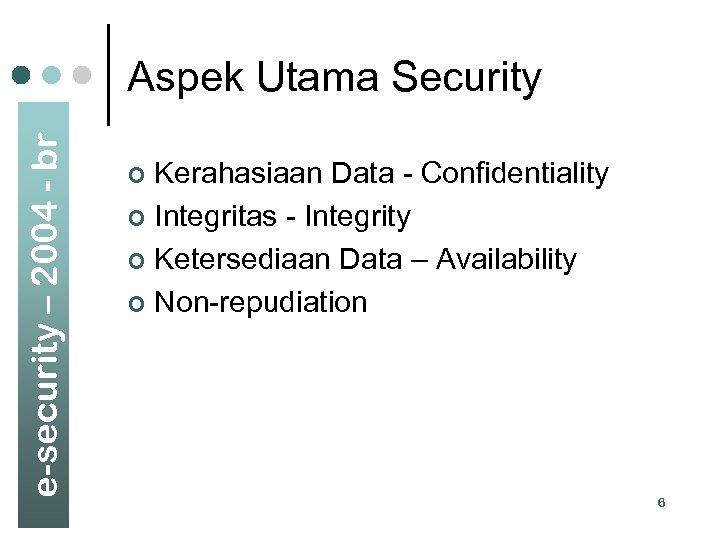 e-security – 2004 - br Aspek Utama Security Kerahasiaan Data - Confidentiality ¢ Integritas