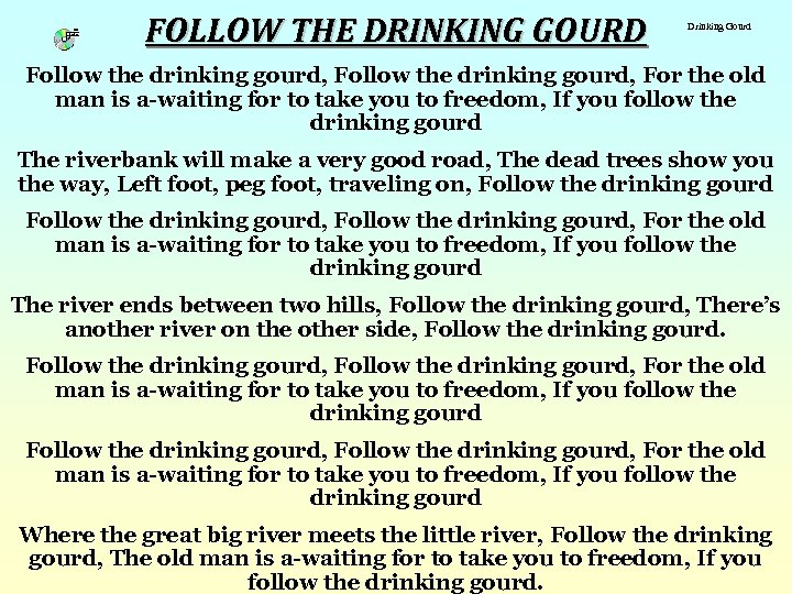 FOLLOW THE DRINKING GOURD Drinking Gourd Follow the drinking gourd, For the old man
